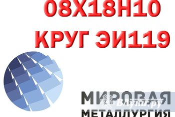 Круг сталь 08Х18Н10 (ЭИ119) нержавеющий купить Предприятие ООО Мировая…